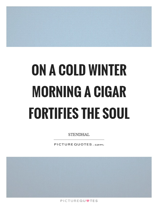 On a cold winter morning a cigar fortifies the soul Picture Quote #1