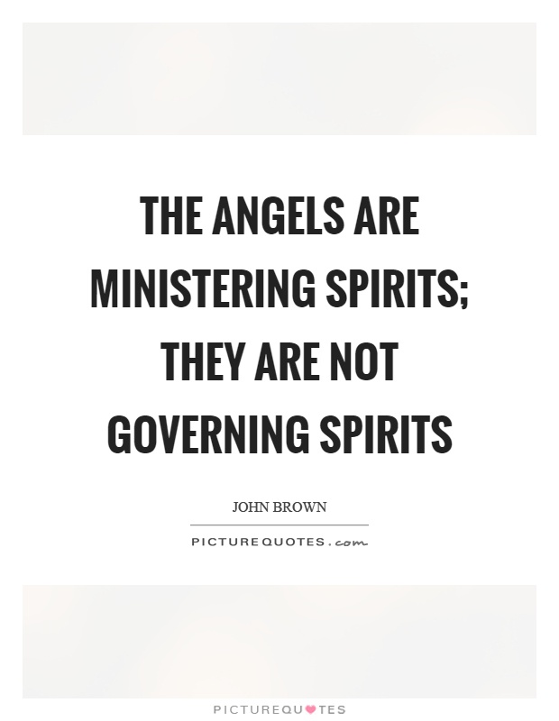 The angels are ministering spirits; they are not governing spirits Picture Quote #1