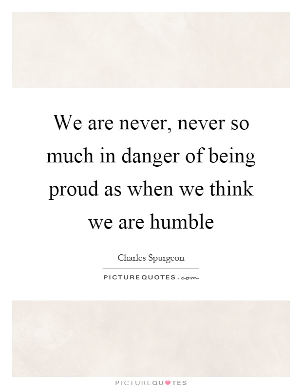 We are never, never so much in danger of being proud as when we think we are humble Picture Quote #1