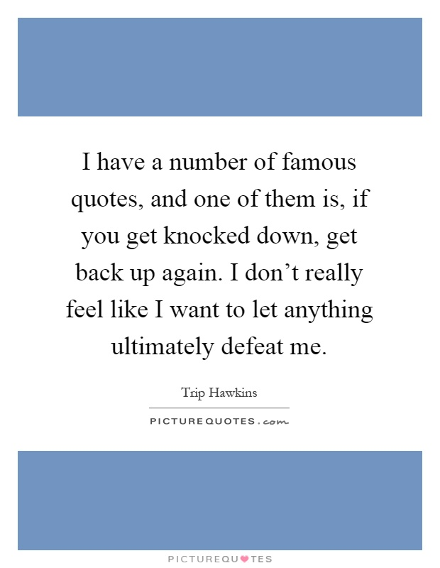 I have a number of famous quotes, and one of them is, if you get knocked down, get back up again. I don't really feel like I want to let anything ultimately defeat me Picture Quote #1