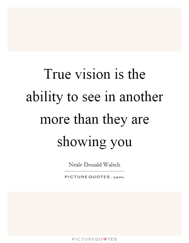 True vision is the ability to see in another more than they are showing you Picture Quote #1