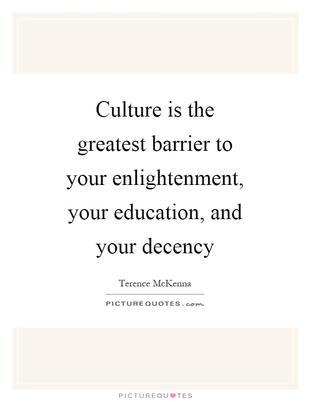 Culture is the greatest barrier to your enlightenment, your education, and your decency Picture Quote #1