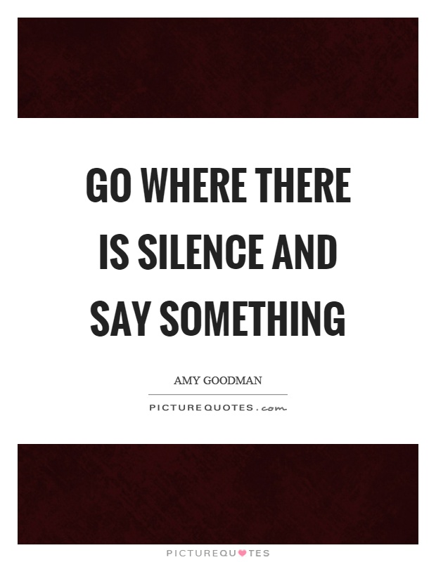Go where there is silence and say something Picture Quote #1
