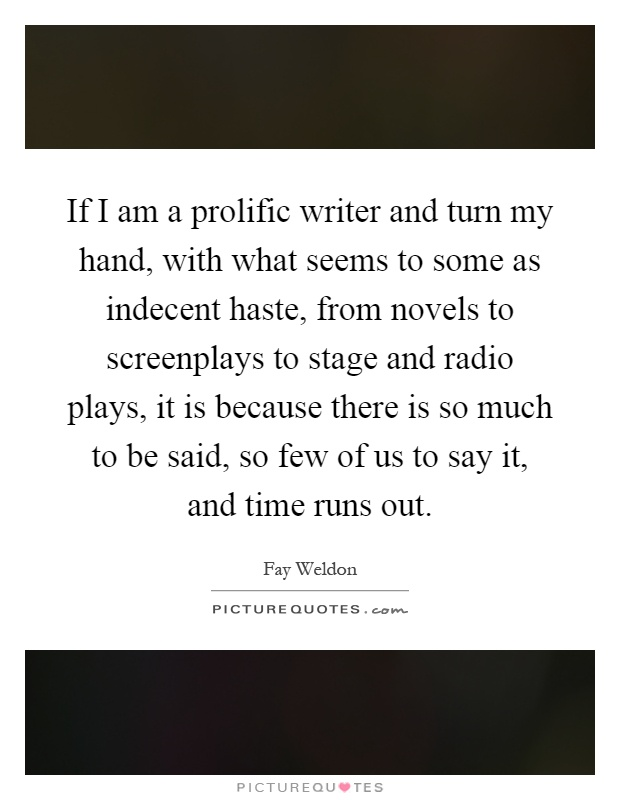 If I am a prolific writer and turn my hand, with what seems to some as indecent haste, from novels to screenplays to stage and radio plays, it is because there is so much to be said, so few of us to say it, and time runs out Picture Quote #1