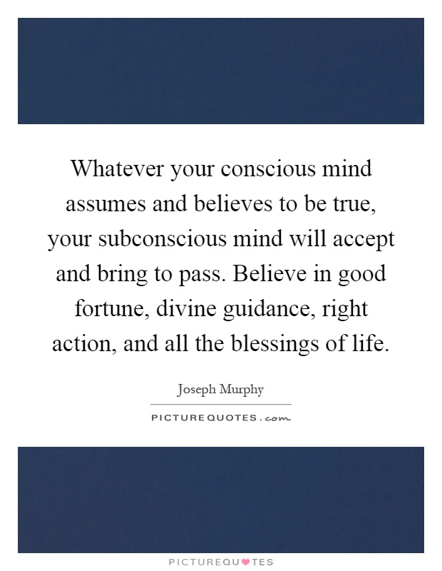 Whatever your conscious mind assumes and believes to be true, your subconscious mind will accept and bring to pass. Believe in good fortune, divine guidance, right action, and all the blessings of life Picture Quote #1