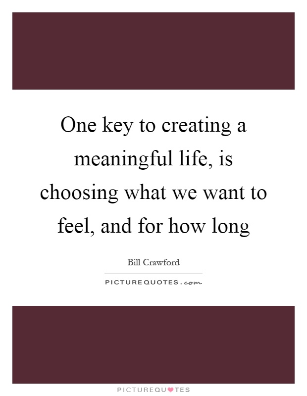 One key to creating a meaningful life, is choosing what we want to feel, and for how long Picture Quote #1
