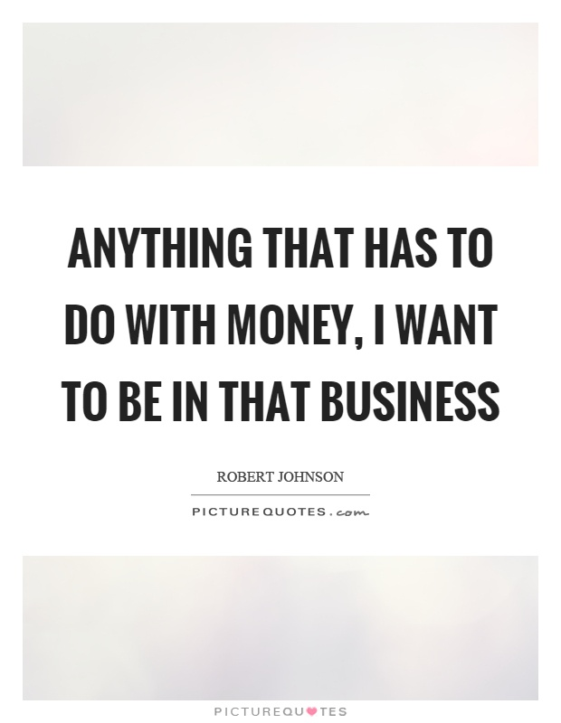 Anything that has to do with money, I want to be in that business Picture Quote #1