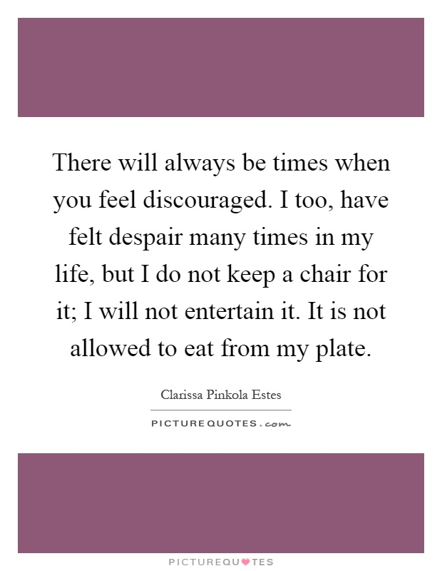 There will always be times when you feel discouraged. I too, have felt despair many times in my life, but I do not keep a chair for it; I will not entertain it. It is not allowed to eat from my plate Picture Quote #1