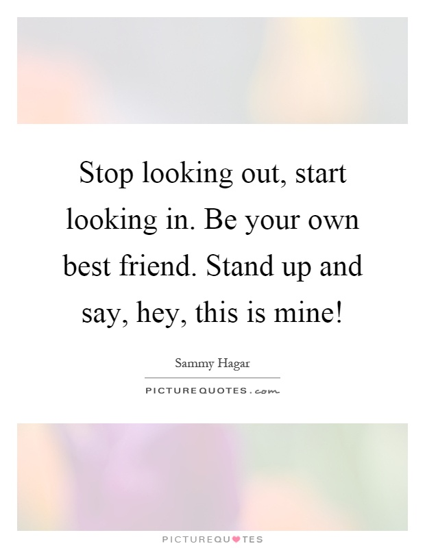 Stop looking out, start looking in. Be your own best friend. Stand up and say, hey, this is mine! Picture Quote #1