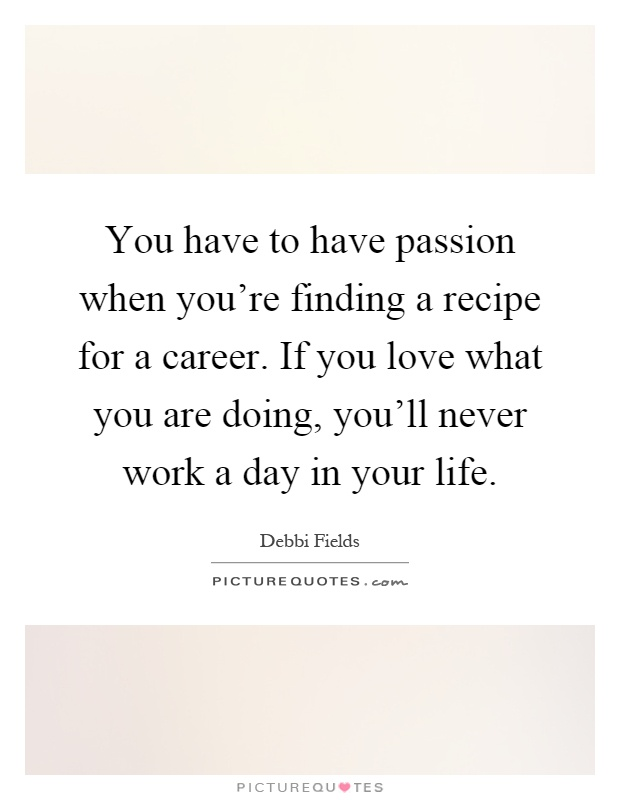 You have to have passion when you're finding a recipe for a career. If you love what you are doing, you'll never work a day in your life Picture Quote #1