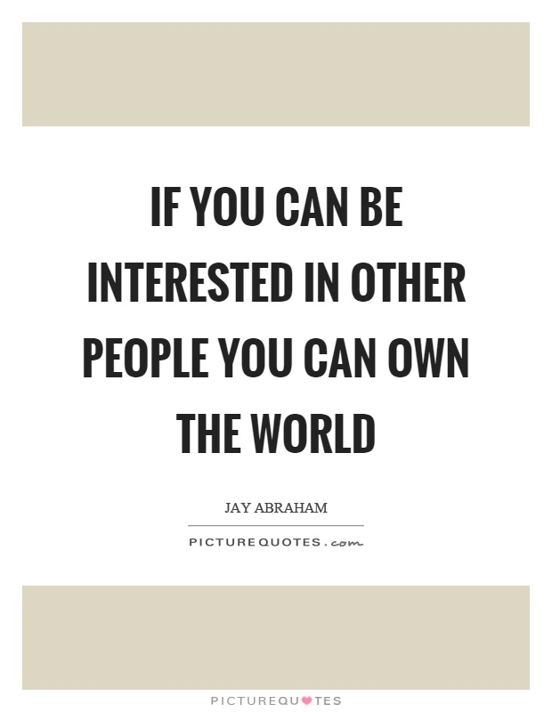 If you can be interested in other people you can own the world Picture Quote #1