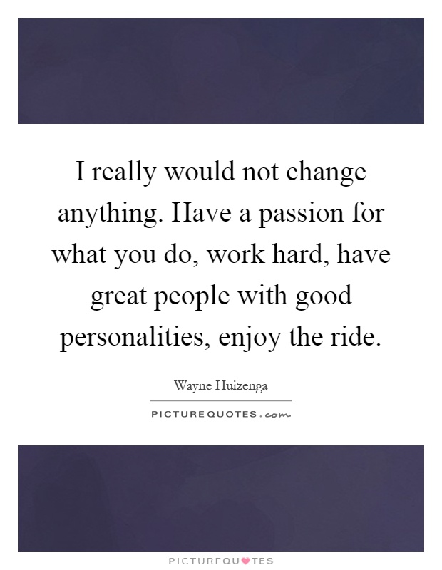 I really would not change anything. Have a passion for what you do, work hard, have great people with good personalities, enjoy the ride Picture Quote #1