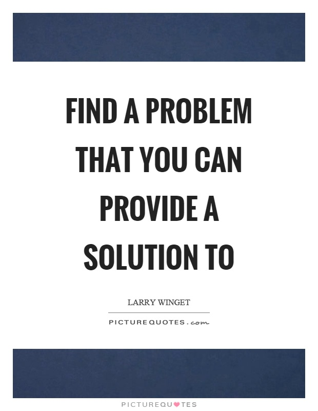 Find a problem that you can provide a solution to Picture Quote #1