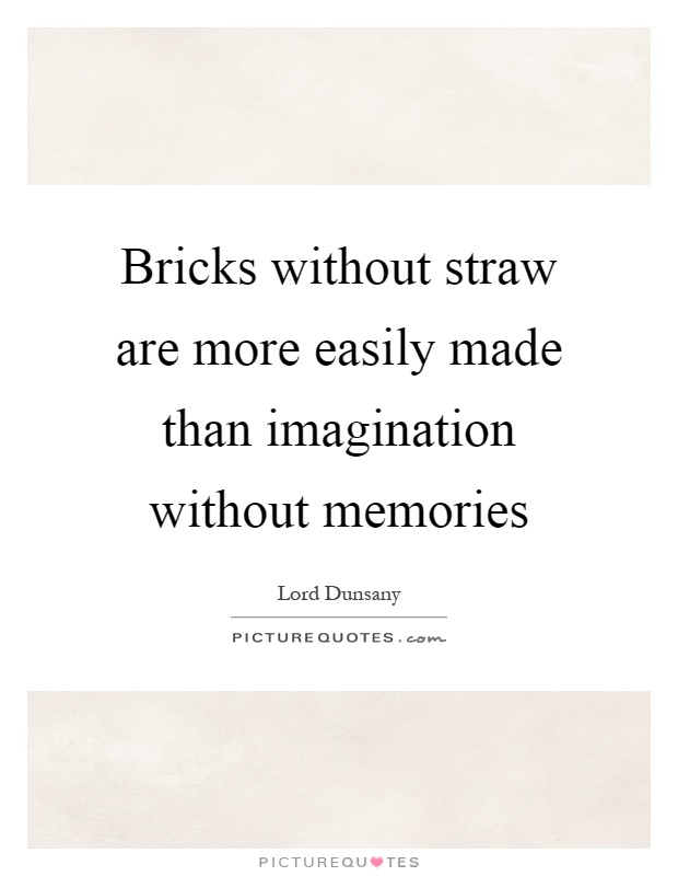 Bricks without straw are more easily made than imagination without memories Picture Quote #1