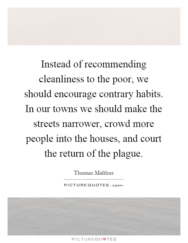 Instead of recommending cleanliness to the poor, we should encourage contrary habits. In our towns we should make the streets narrower, crowd more people into the houses, and court the return of the plague Picture Quote #1