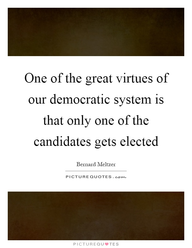 One of the great virtues of our democratic system is that only one of the candidates gets elected Picture Quote #1
