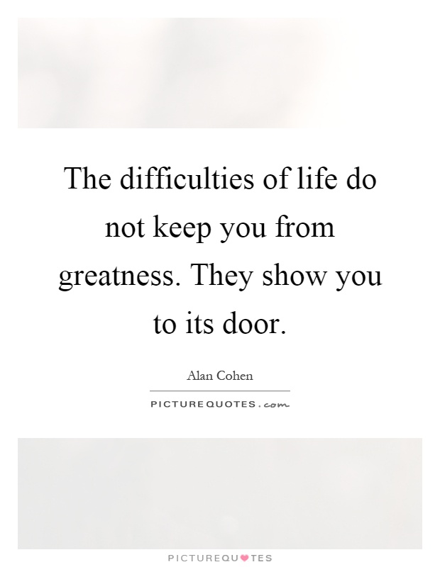 The difficulties of life do not keep you from greatness. They show you to its door Picture Quote #1