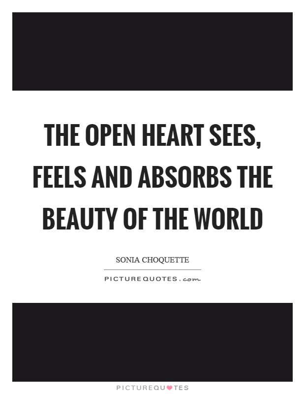 The open heart sees, feels and absorbs the beauty of the world Picture Quote #1