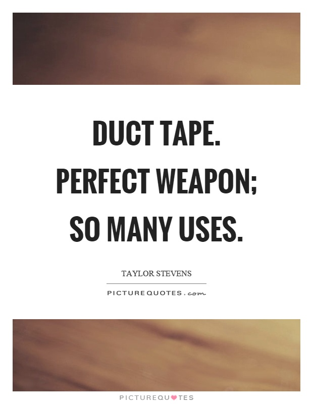 Duct tape. Perfect weapon; so many uses Picture Quote #1