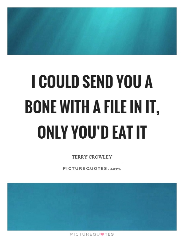 I could send you a bone with a file in it, only you'd eat it Picture Quote #1