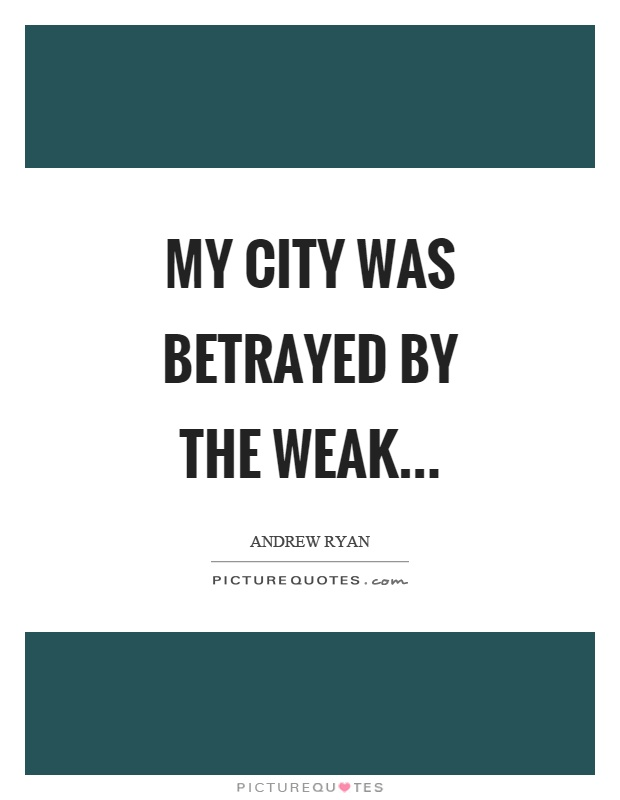 My city was betrayed by the weak Picture Quote #1