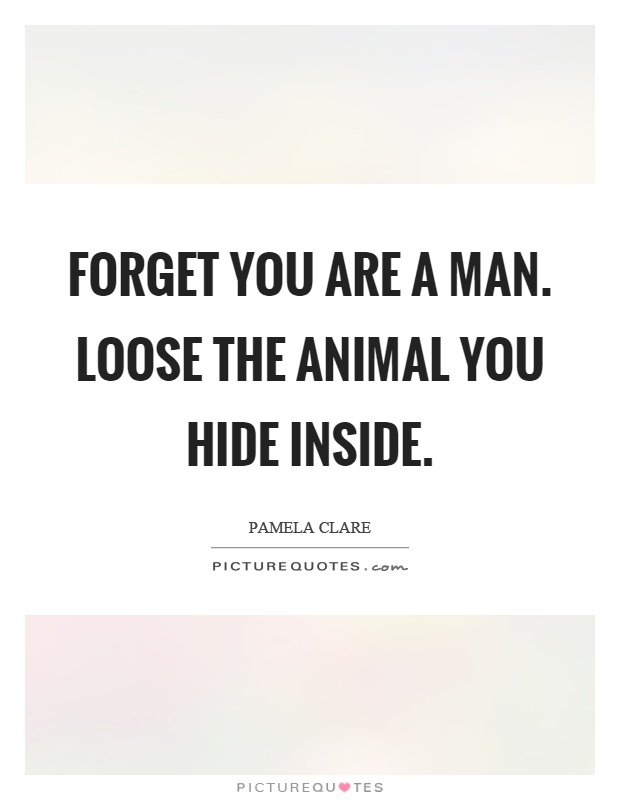 Forget you are a man. Loose the animal you hide inside Picture Quote #1