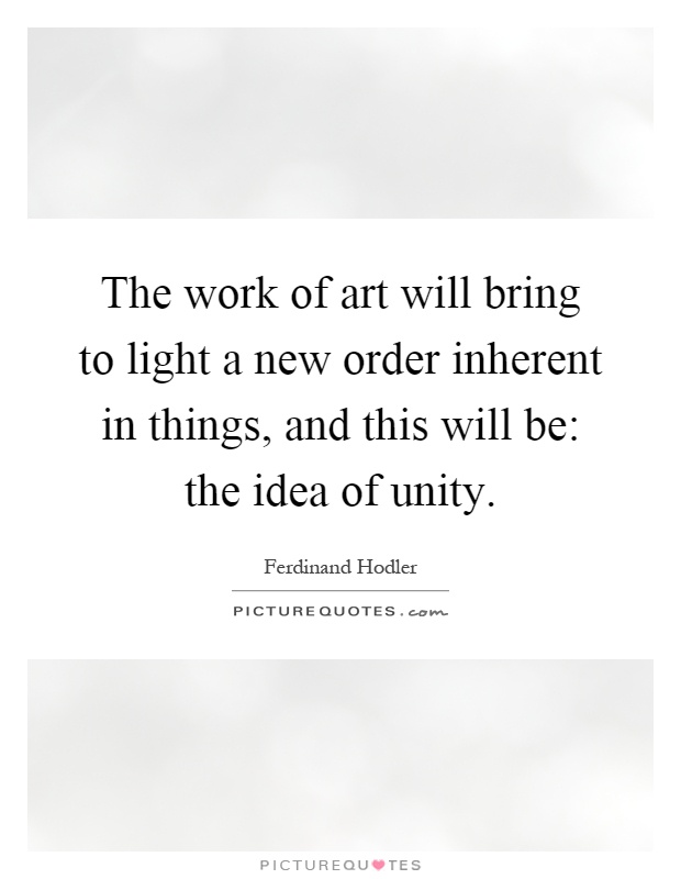 The work of art will bring to light a new order inherent in things, and this will be: the idea of unity Picture Quote #1