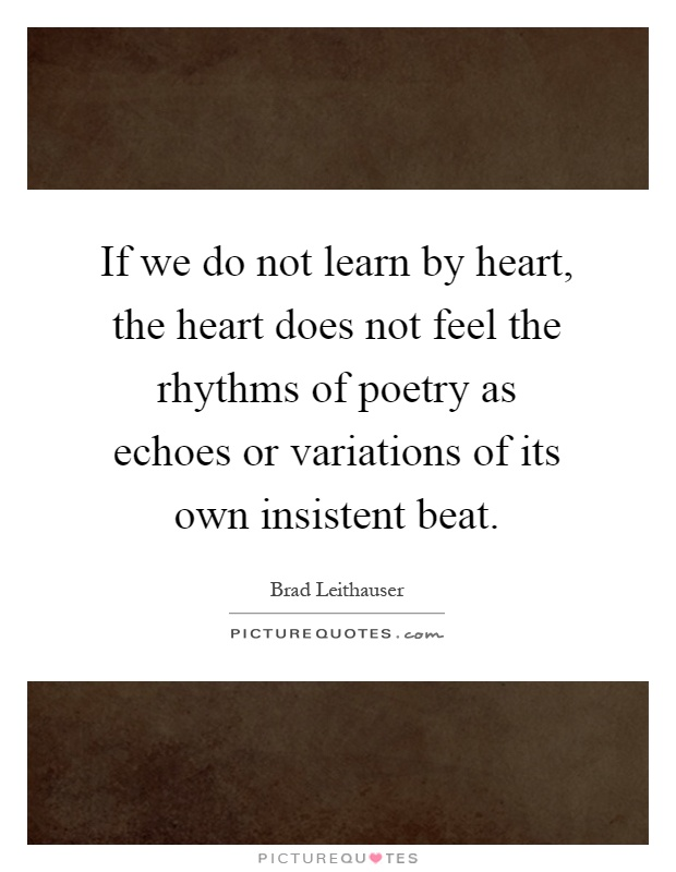 If we do not learn by heart, the heart does not feel the rhythms of poetry as echoes or variations of its own insistent beat Picture Quote #1