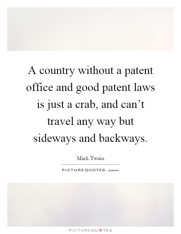 A country without a patent office and good patent laws is just a crab, and can't travel any way but sideways and backways Picture Quote #1
