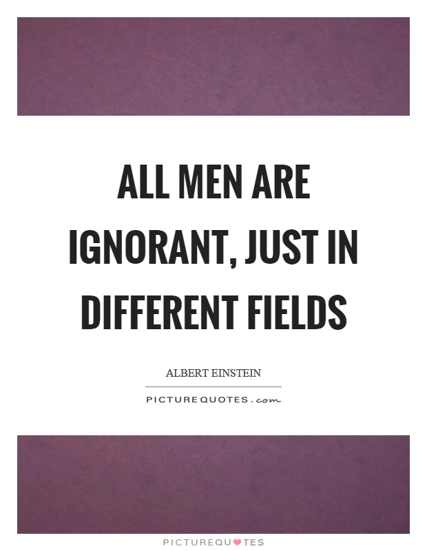 All men are ignorant, just in different fields Picture Quote #1
