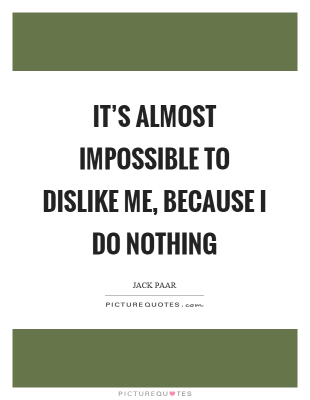 It's almost impossible to dislike me, because I do nothing Picture Quote #1