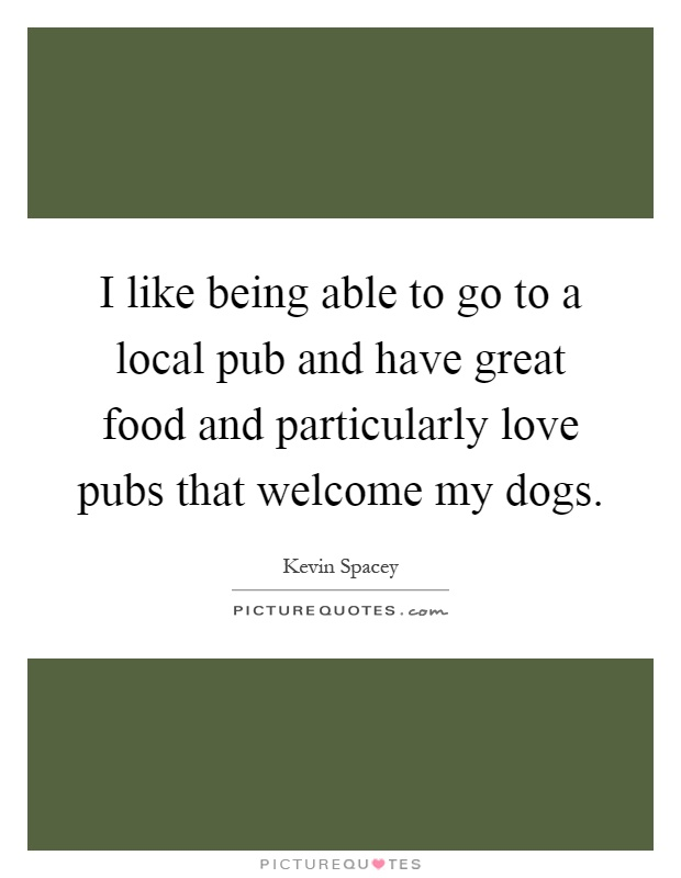 I like being able to go to a local pub and have great food and particularly love pubs that welcome my dogs Picture Quote #1
