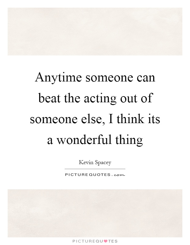 Anytime someone can beat the acting out of someone else, I think its a wonderful thing Picture Quote #1