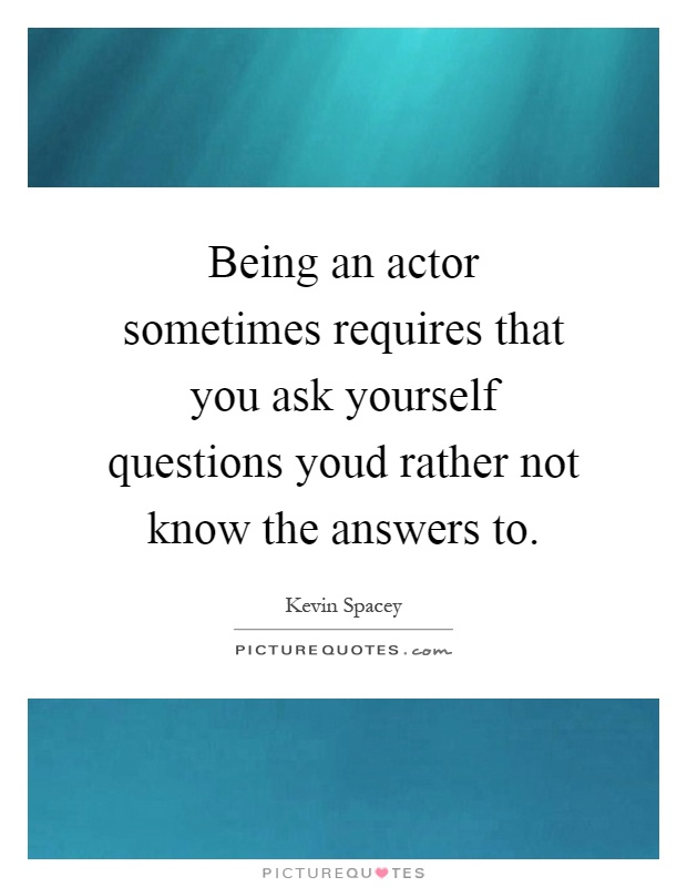 Being an actor sometimes requires that you ask yourself questions youd rather not know the answers to Picture Quote #1