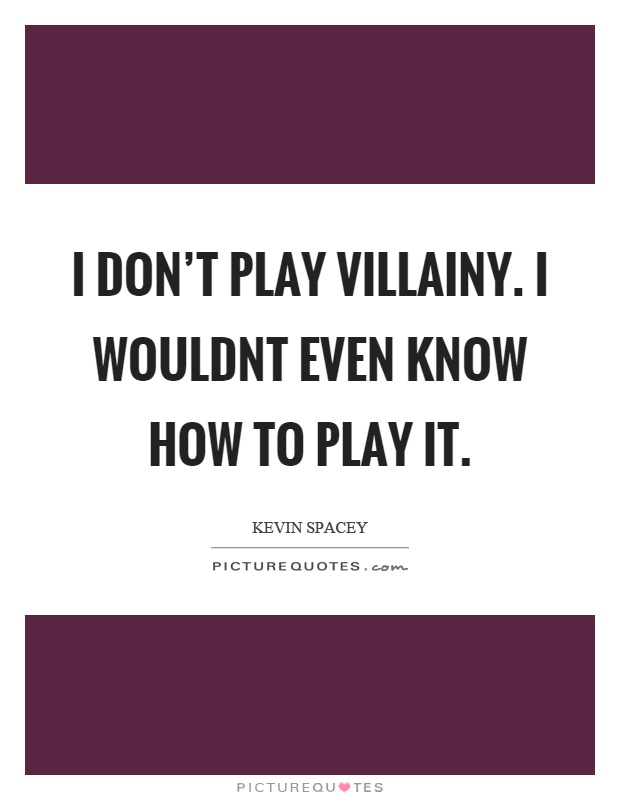 I don't play villainy. I wouldnt even know how to play it Picture Quote #1