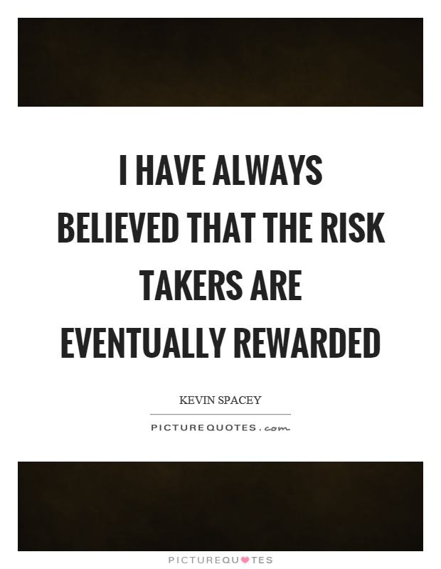 I Have Always Believed That The Risk Takers Are Eventually Rewarded Picture  Quote #1