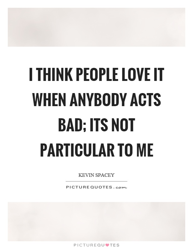 I think people love it when anybody acts bad; its not particular to me Picture Quote #1