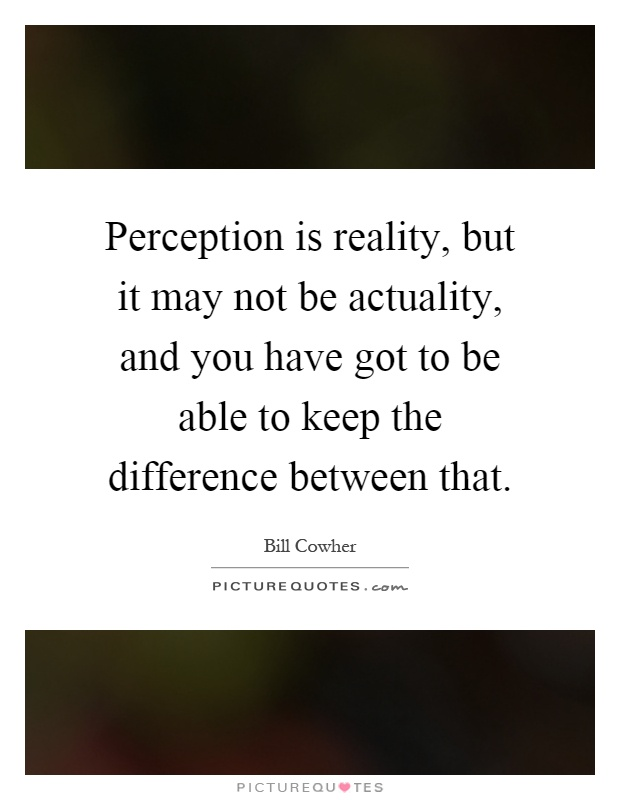 Perception is reality, but it may not be actuality, and you have got to be able to keep the difference between that Picture Quote #1
