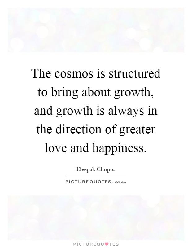 The cosmos is structured to bring about growth, and growth is always in the direction of greater love and happiness Picture Quote #1