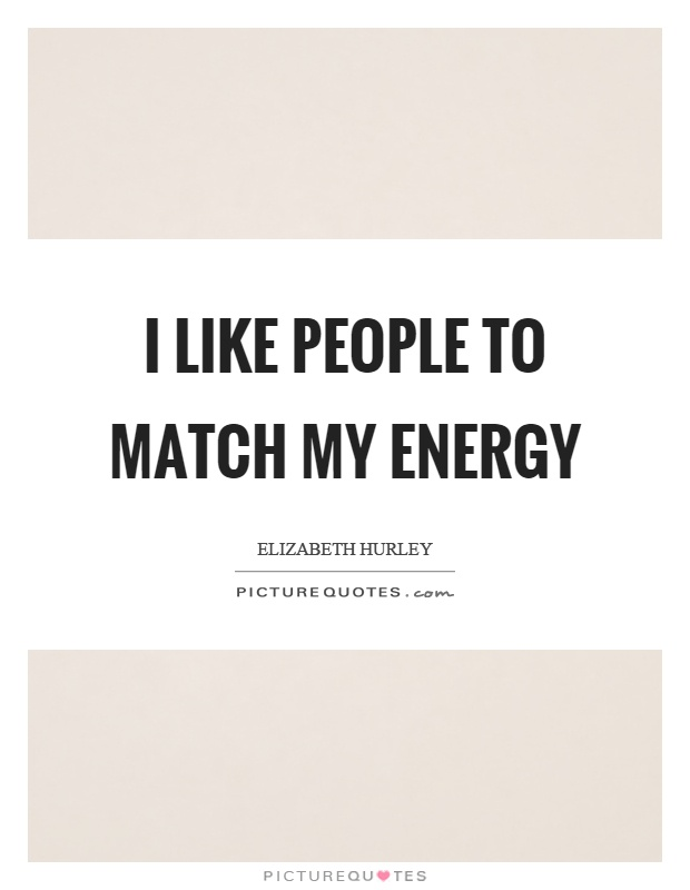 I like people to match my energy Picture Quote #1
