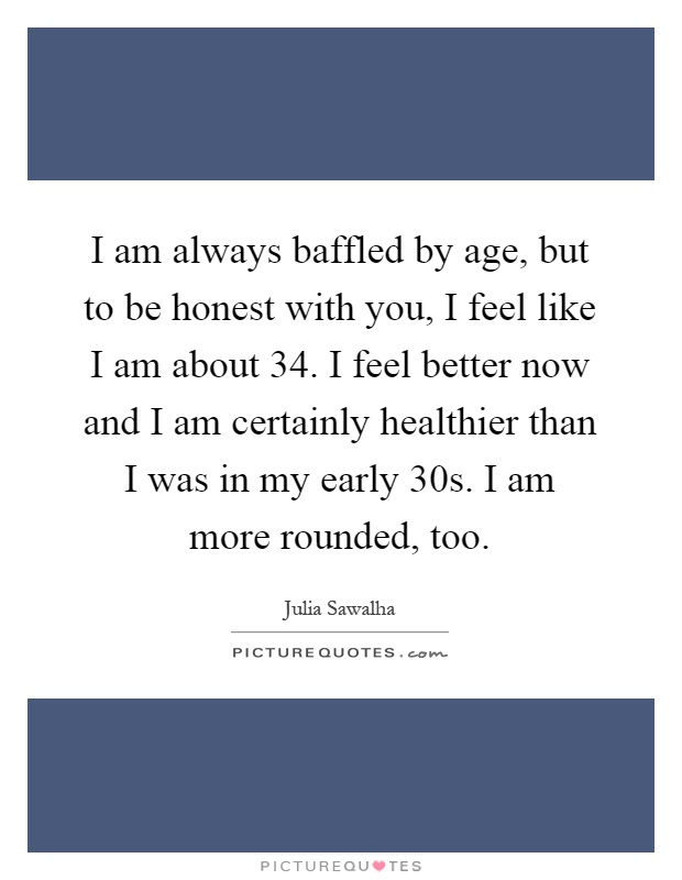 I am always baffled by age, but to be honest with you, I feel like I am about 34. I feel better now and I am certainly healthier than I was in my early 30s. I am more rounded, too Picture Quote #1