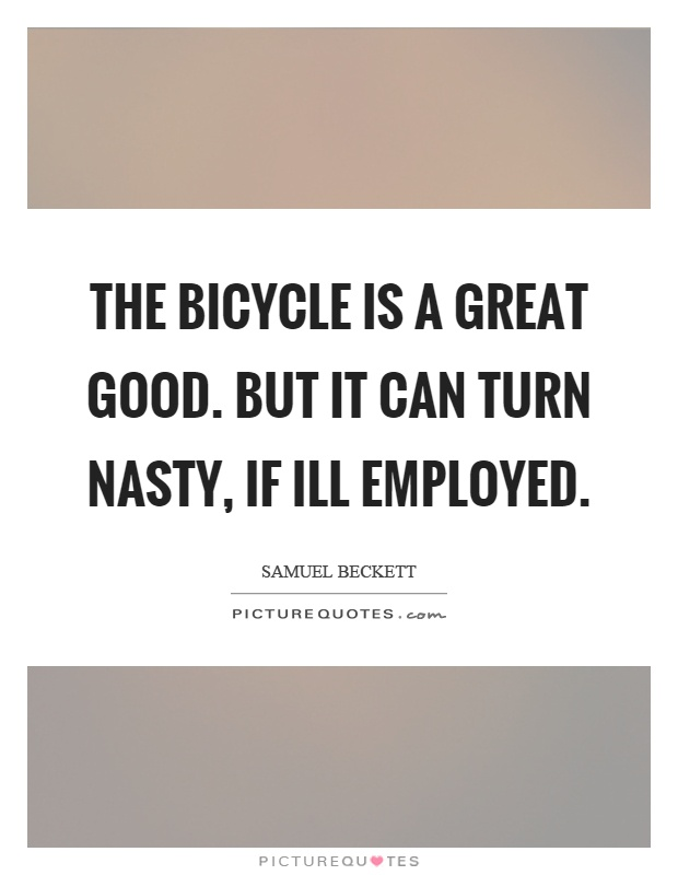 The bicycle is a great good. But it can turn nasty, if ill employed Picture Quote #1