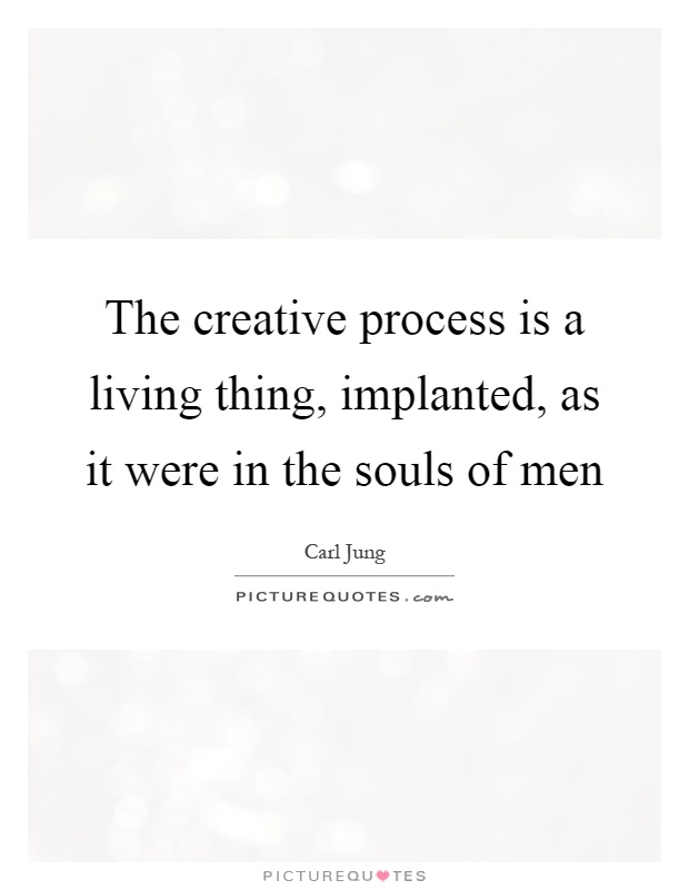 The creative process is a living thing, implanted, as it were in the souls of men Picture Quote #1