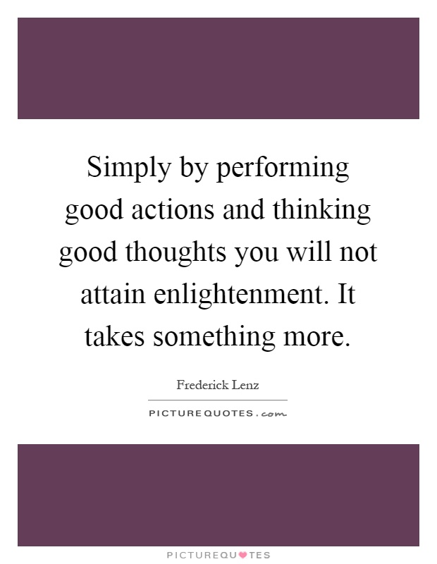 Simply by performing good actions and thinking good thoughts you will not attain enlightenment. It takes something more Picture Quote #1