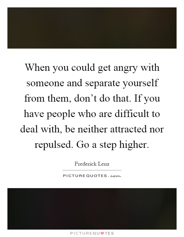When you could get angry with someone and separate yourself from them, don't do that. If you have people who are difficult to deal with, be neither attracted nor repulsed. Go a step higher Picture Quote #1