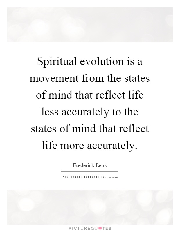 Spiritual evolution is a movement from the states of mind that reflect life less accurately to the states of mind that reflect life more accurately Picture Quote #1
