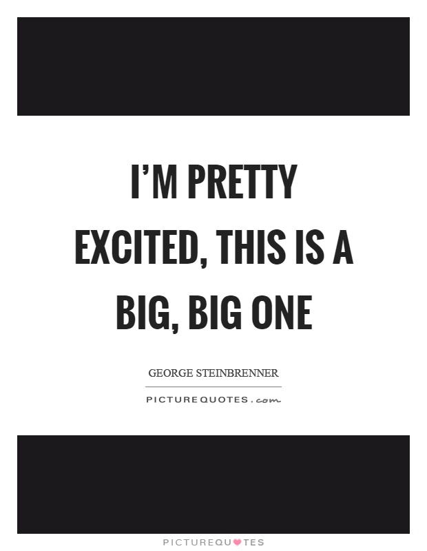 I'm pretty excited, this is a big, big one Picture Quote #1