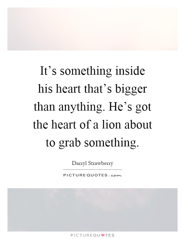 It's something inside his heart that's bigger than anything. He's got the heart of a lion about to grab something Picture Quote #1
