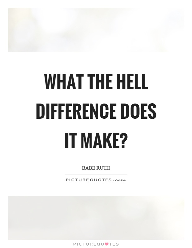 What the hell difference does it make? Picture Quote #1