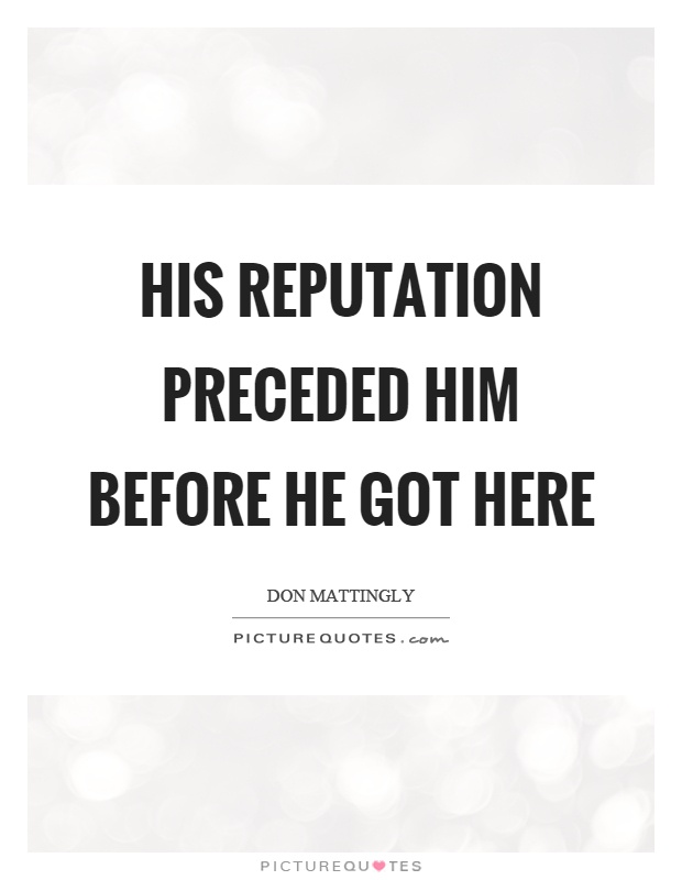 His reputation preceded him before he got here Picture Quote #1